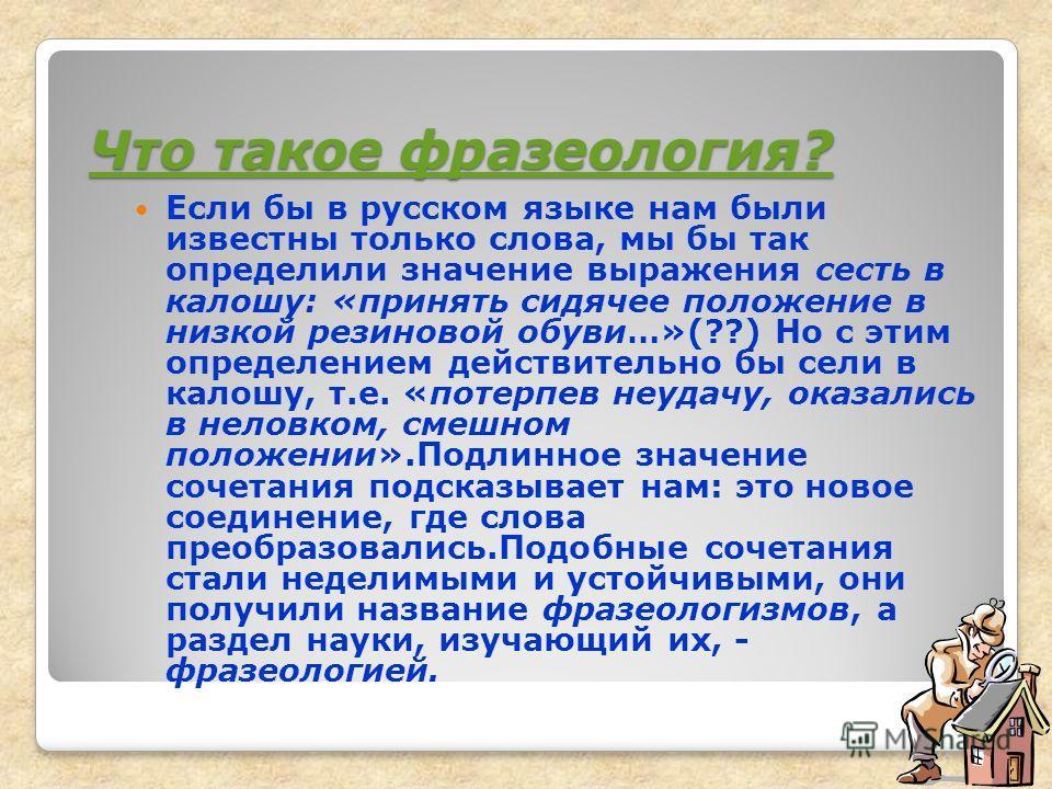 Что такое фразеология? Что такое фразеология? Если бы в русском языке нам были известны только слова, мы бы так определили значение выражения сесть в калошу: «принять сидячее положение в низкой резиновой обуви…»(??) Но с этим определением действитель