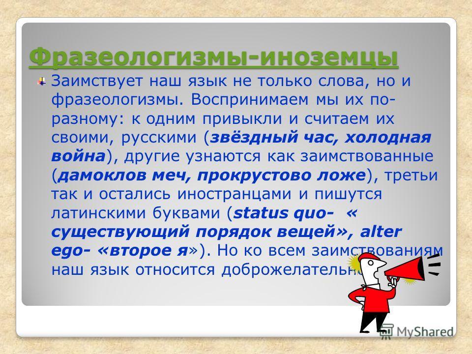Фразеологизмы-иноземцы Заимствует наш язык не только слова, но и фразеологизмы. Воспринимаем мы их по- разному: к одним привыкли и считаем их своими, русскими (звёздный час, холодная война), другие узнаются как заимствованные (дамоклов меч, прокрусто