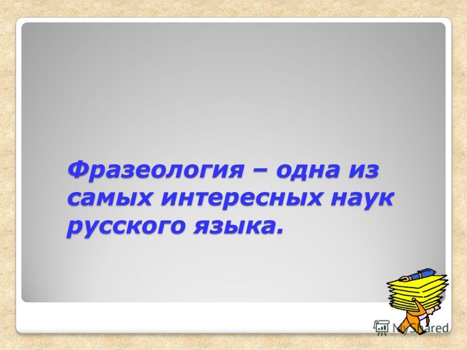 Фразеология – одна из самых интересных наук русского языка.