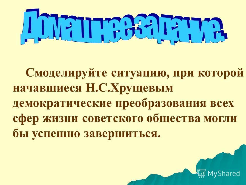 Смоделируйте ситуацию, при которой начавшиеся Н.С.Хрущевым демократические преобразования всех сфер жизни советского общества могли бы успешно завершиться.