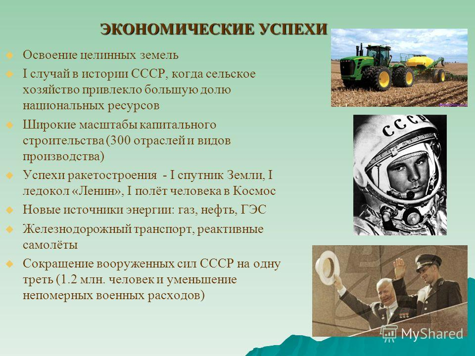 ЭКОНОМИЧЕСКИЕ УСПЕХИ Освоение целинных земель I случай в истории СССР, когда сельское хозяйство привлекло большую долю национальных ресурсов Широкие масштабы капитального строительства (300 отраслей и видов производства) Успехи ракетостроения - I спу