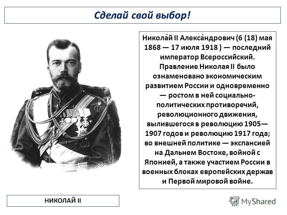 Сделай свой выбор! НИКОЛАЙ II Никола́й II Алекса́ндрович (6 (18) мая 1868 17 июля 1918 ) последний император Всероссийский. Правление Николая II было ознаменовано экономическим развитием России и одновременно ростом в ней социально- политических прот