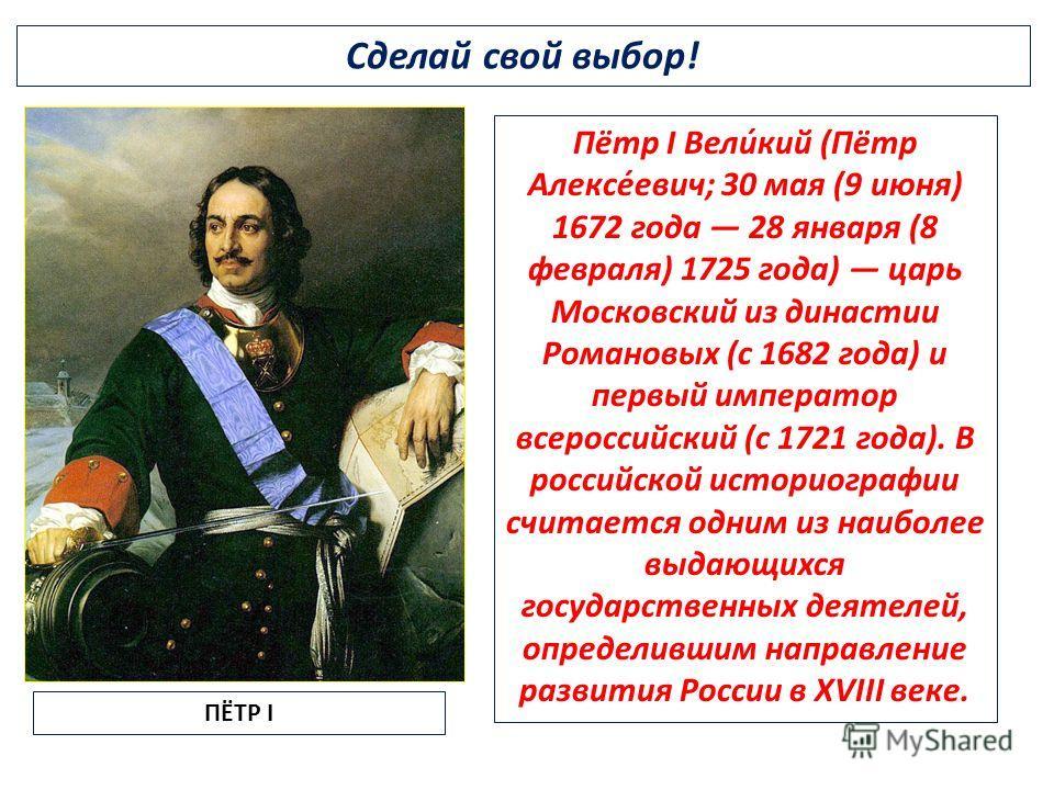 Сделай свой выбор! Пётр I Вели́кий (Пётр Алексе́евич; 30 мая (9 июня) 1672 года 28 января (8 февраля) 1725 года) царь Московский из династии Романовых (с 1682 года) и первый император всероссийский (с 1721 года). В российской историографии считается