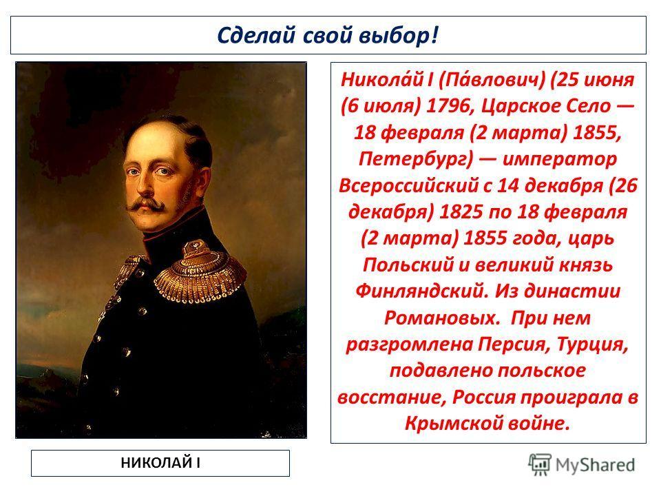 Сделай свой выбор! НИКОЛАЙ I Никола́й I (Па́влович) (25 июня (6 июля) 1796, Царское Село 18 февраля (2 марта) 1855, Петербург) император Всероссийский с 14 декабря (26 декабря) 1825 по 18 февраля (2 марта) 1855 года, царь Польский и великий князь Фин