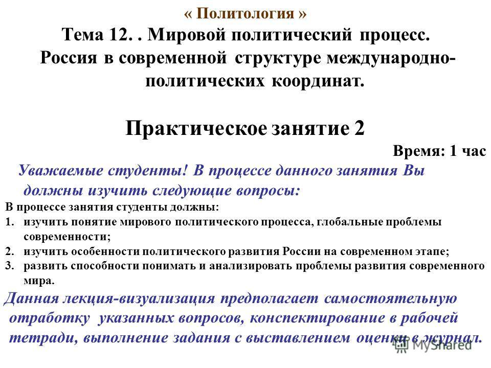 « Политология » Тема 12.. Мировой политический процесс. Россия в современной структуре международно- политических координат. Практическое занятие 2 Время: 1 час Уважаемые студенты! В процессе данного занятия Вы должны изучить следующие вопросы: В про