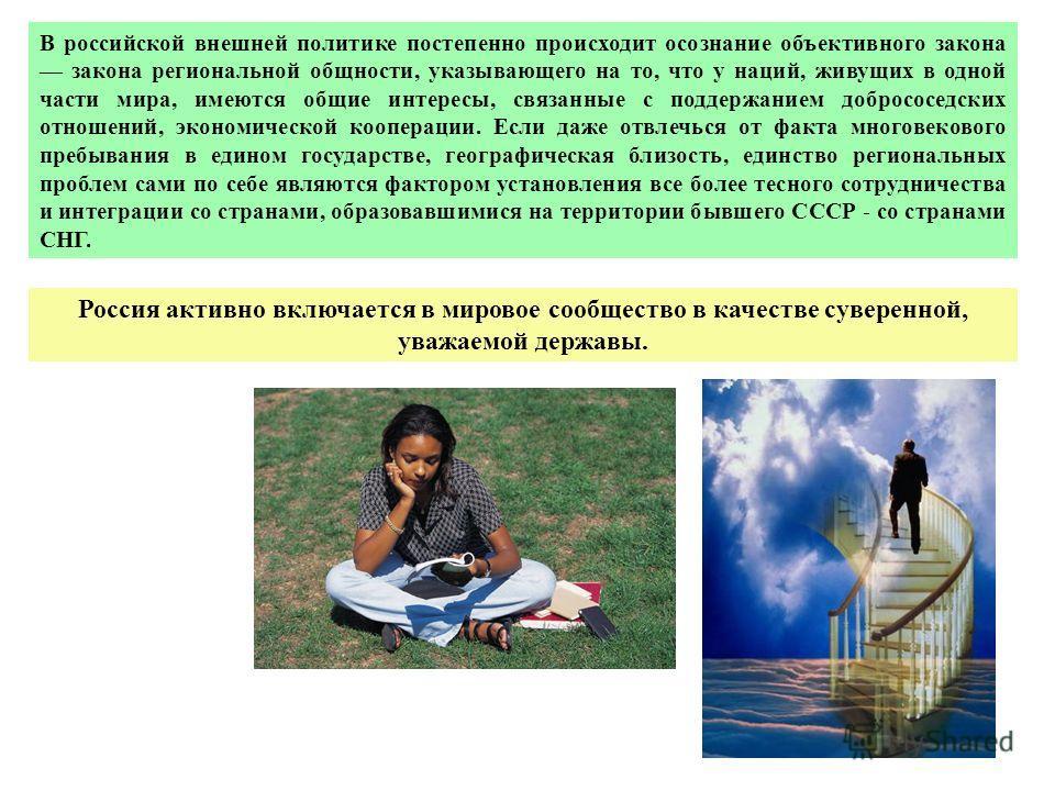 В российской внешней политике постепенно происходит осознание объективного закона закона региональной общности, указывающего на то, что у наций, живущих в одной части мира, имеются общие интересы, связанные с поддержанием добрососедских отношений, эк