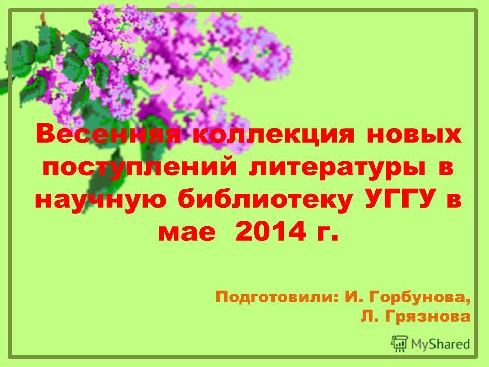 Весенняя коллекция новых поступлений литературы в научную библиотеку УГГУ в мае 2014 г. Подготовили: И. Горбунова, Л. Грязнова