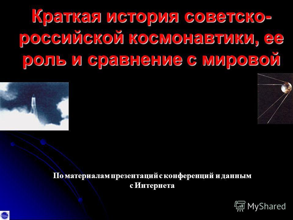 Краткая история советско - российской космонавтики, ее роль и сравнение с мировой По материалам презентаций с конференций и данным с Интернета