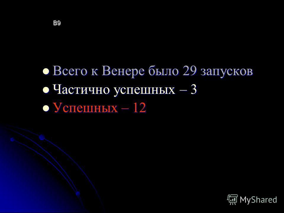 В9В9В9В9 Всего к Венере было 29 запусков Всего к Венере было 29 запусков Частично успешных – 3 Частично успешных – 3 Успешных – 12 Успешных – 12