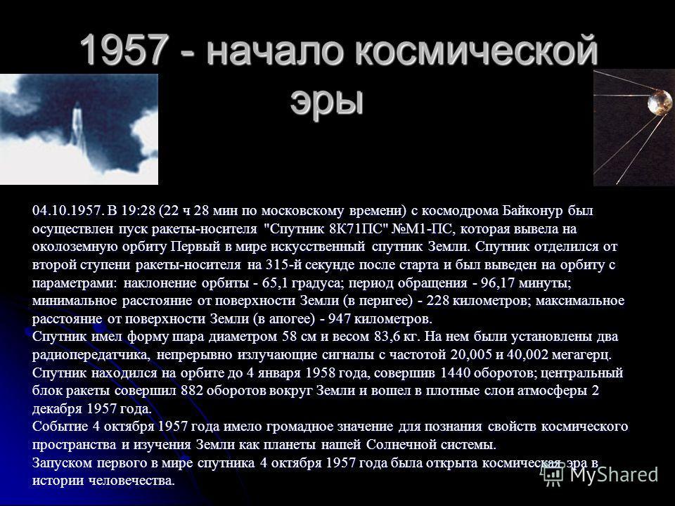 1957 - начало космической эры 1957 - начало космической эры 04.10.1957. В 19:28 (22 ч 28 мин по московскому времени ) с космодрома Байконур был осуществлен пуск ракеты - носителя