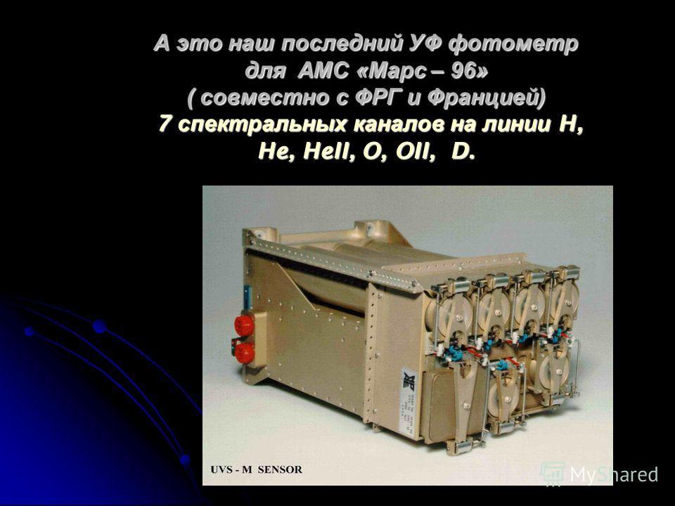 А это наш последний УФ фотометр для АМС « Марс – 96» ( совместно с ФРГ и Францией ) 7 спектральных каналов на линии H, He, HeII, O, OII, D.