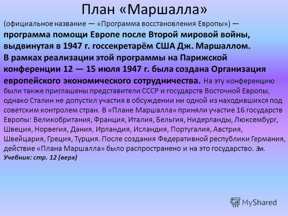 План «Маршалла» (официальное название «Программа восстановления Европы») программа помощи Европе после Второй мировой войны, выдвинутая в 1947 г. госсекретарём США Дж. Маршаллом. В рамках реализации этой программы на Парижской конференции 12 15 июля