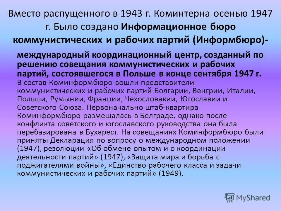 Вместо распущенного в 1943 г. Коминтерна осенью 1947 г. Было создано Информационное бюро коммунистических и рабочих партий (Информбюро)- международный координационный центр, созданный по решению совещания коммунистических и рабочих партий, состоявшег