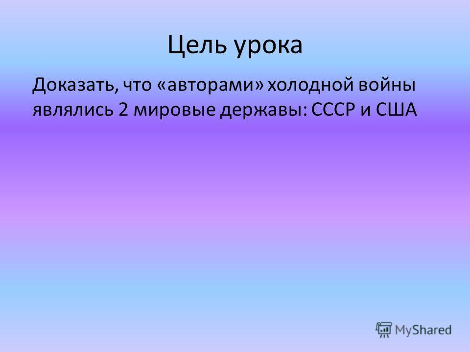Цель урока Доказать, что «авторами» холодной войны являлись 2 мировые державы: СССР и США