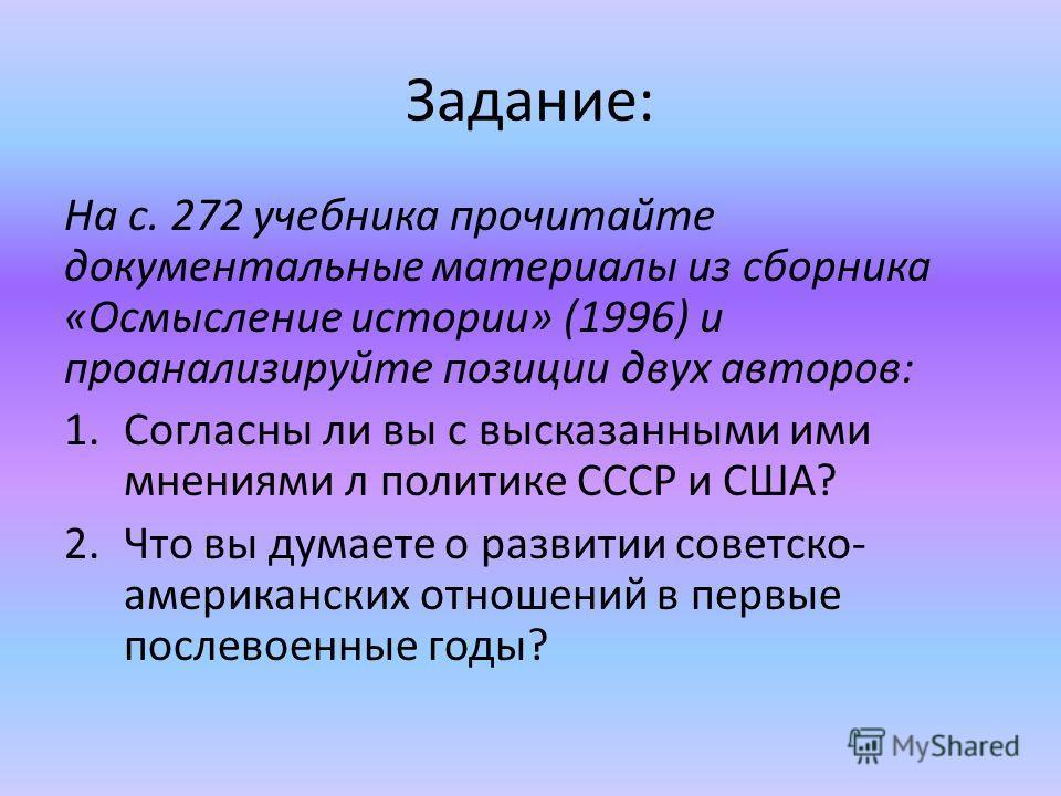 Задание: На с. 272 учебника прочитайте документальные материалы из сборника «Осмысление истории» (1996) и проанализируйте позиции двух авторов: 1. Согласны ли вы с высказанными ими мнениями л политике СССР и США? 2. Что вы думаете о развитии советско