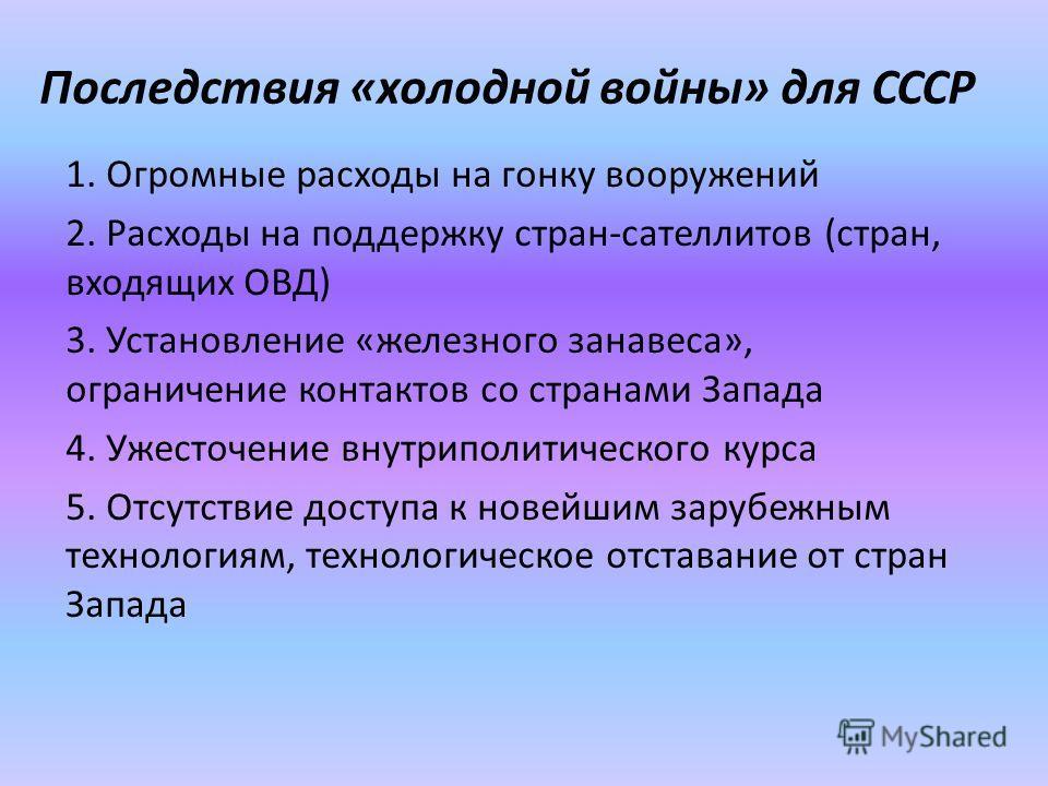 Последствия «холодной войны» для СССР 1. Огромные расходы на гонку вооружений 2. Расходы на поддержку стран-сателлитов (стран, входящих ОВД) 3. Установление «железного занавеса», ограничение контактов со странами Запада 4. Ужесточение внутриполитичес