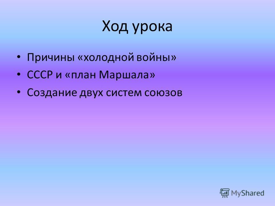 Ход урока Причины «холодной войны» СССР и «план Маршала» Создание двух систем союзов