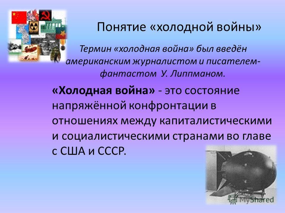 Понятие «холодной войны» Термин «холодная война» был введён американским журналистом и писателем- фантастом У. Липпманом. «Холодная война» - это состояние напряжённой конфронтации в отношениях между капиталистическими и социалистическими странами во