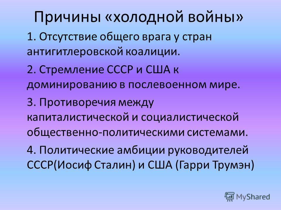 Причины «холодной войны» 1. Отсутствие общего врага у стран антигитлеровской коалиции. 2. Стремление СССР и США к доминированию в послевоенном мире. 3. Противоречия между капиталистической и социалистической общественно-политическими системами. 4. По