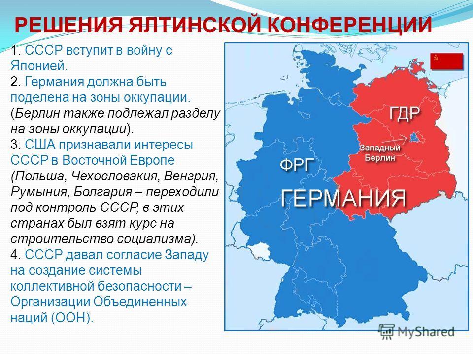 1. СССР вступит в войну с Японией. 2. Германия должна быть поделена на зоны оккупации. (Берлин также подлежал разделу на зоны оккупации). 3. США признавали интересы СССР в Восточной Европе (Польша, Чехословакия, Венгрия, Румыния, Болгария – переходил