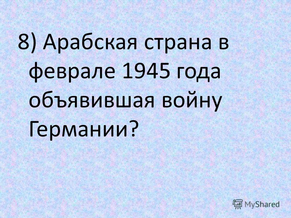 8) Арабская страна в феврале 1945 года объявившая войну Германии?
