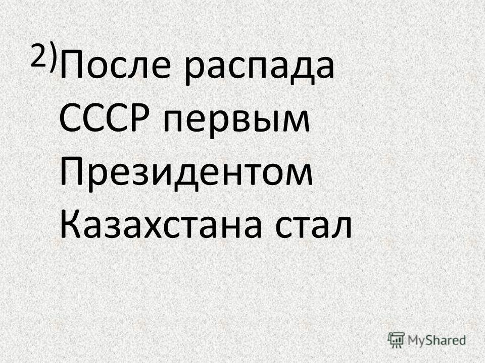 2) После распада СССР первым Президентом Казахстана стал