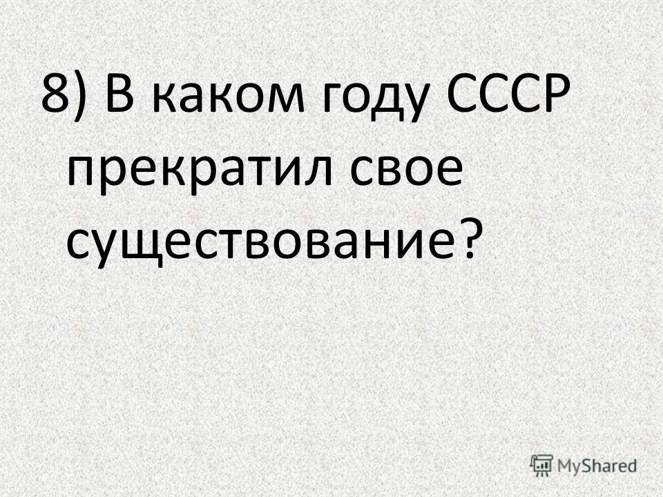 8) В каком году СССР прекратил свое существование?