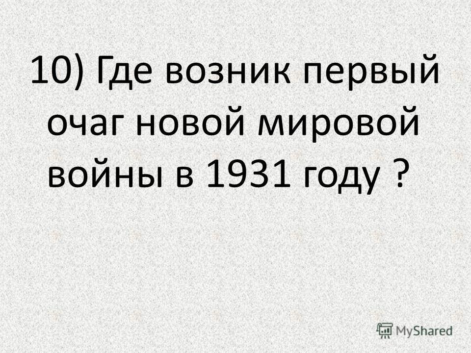 10) Где возник первый очаг новой мировой войны в 1931 году ?