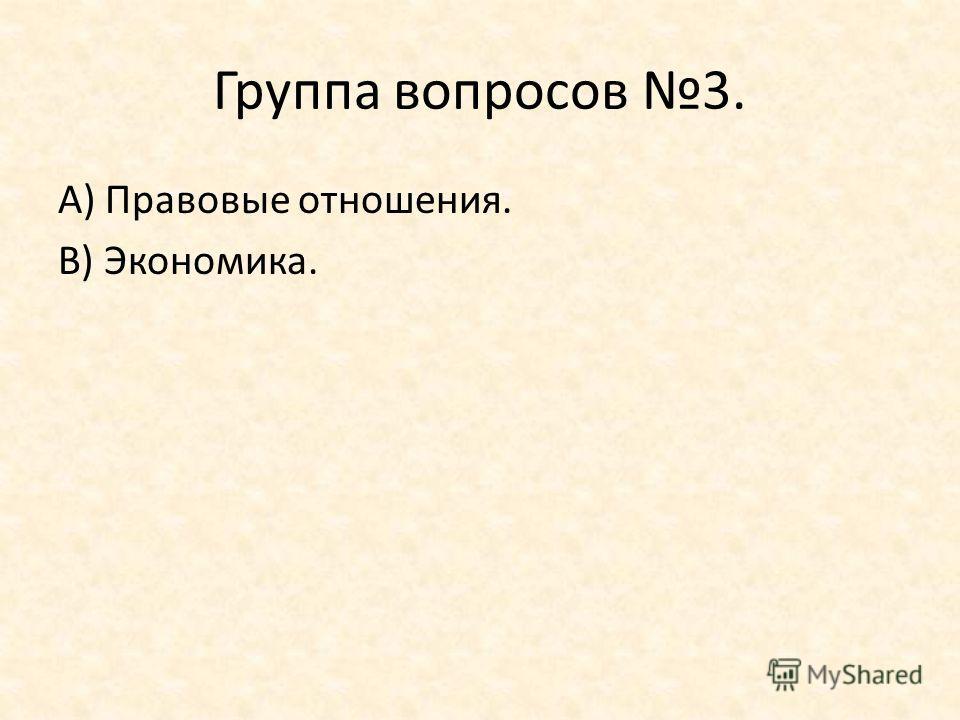 Группа вопросов 3. А) Правовые отношения. В) Экономика.