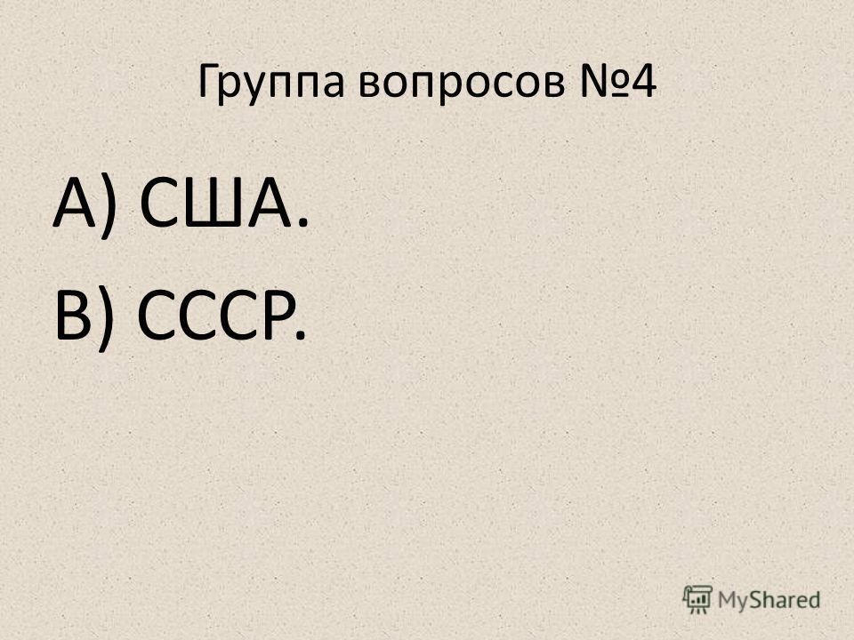 Группа вопросов 4 А) США. В) СССР.
