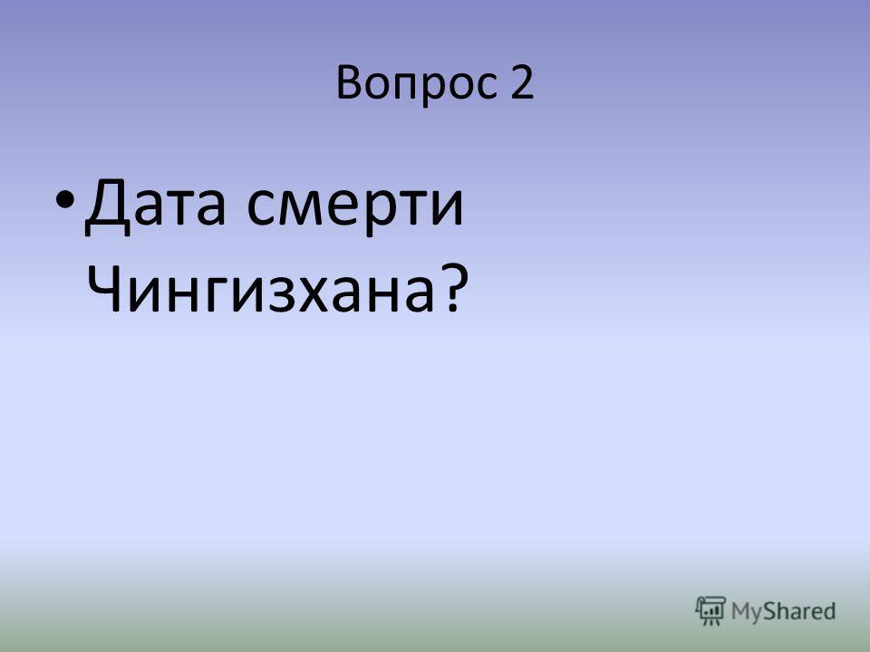 Вопрос 2 Дата смерти Чингизхана?
