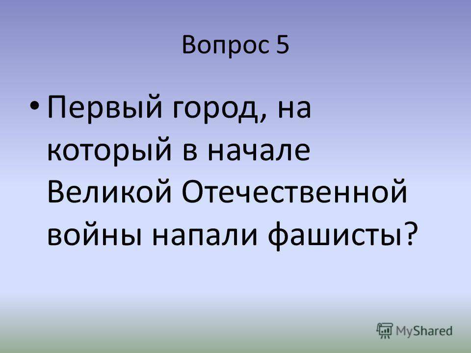Вопрос 5 Первый город, на который в начале Великой Отечественной войны напали фашисты?