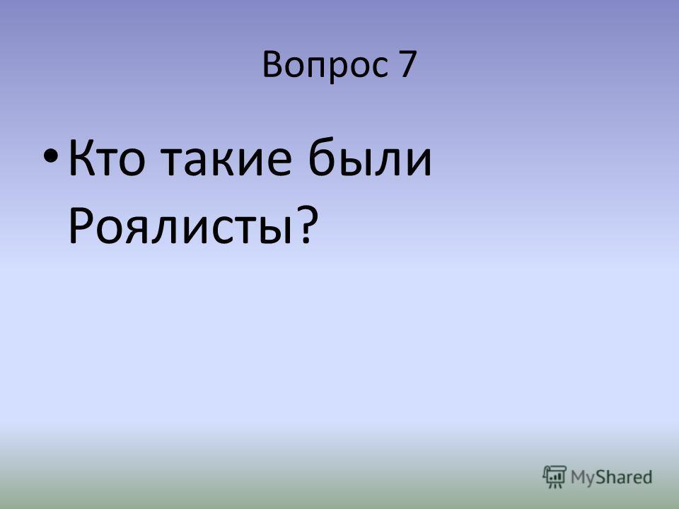 Вопрос 7 Кто такие были Роялисты?