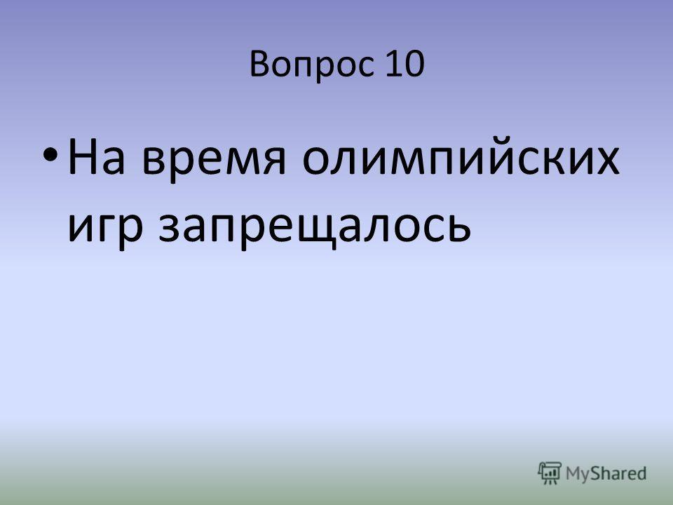 Вопрос 10 На время олимпийских игр запрещалось