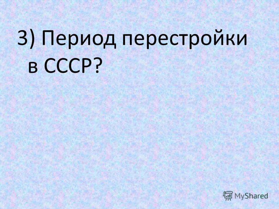 3) Период перестройки в СССР?