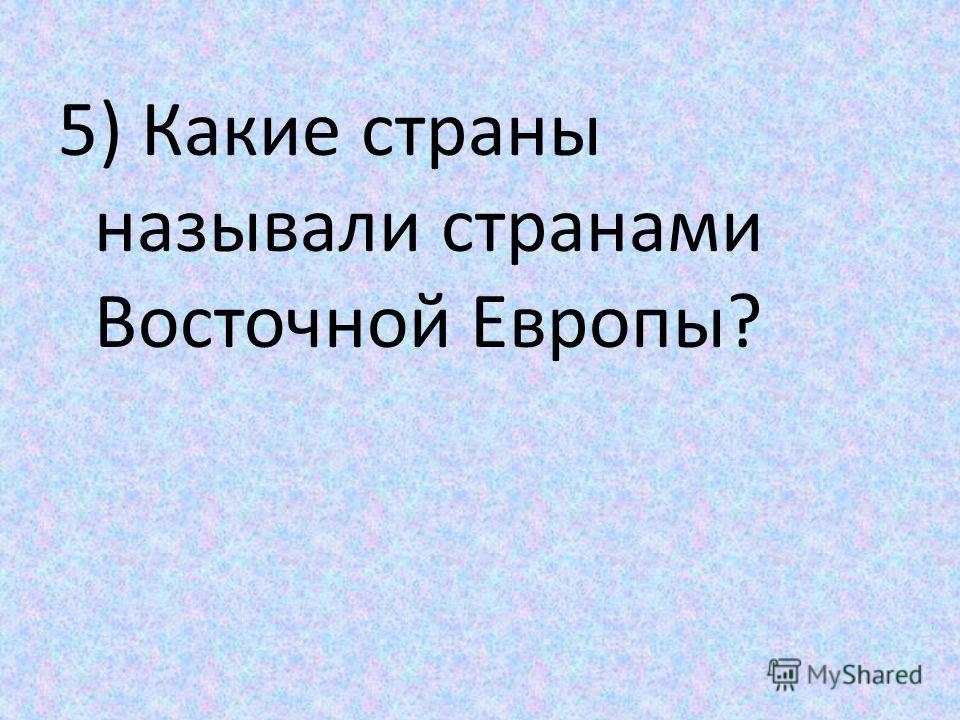 5) Какие страны называли странами Восточной Европы?