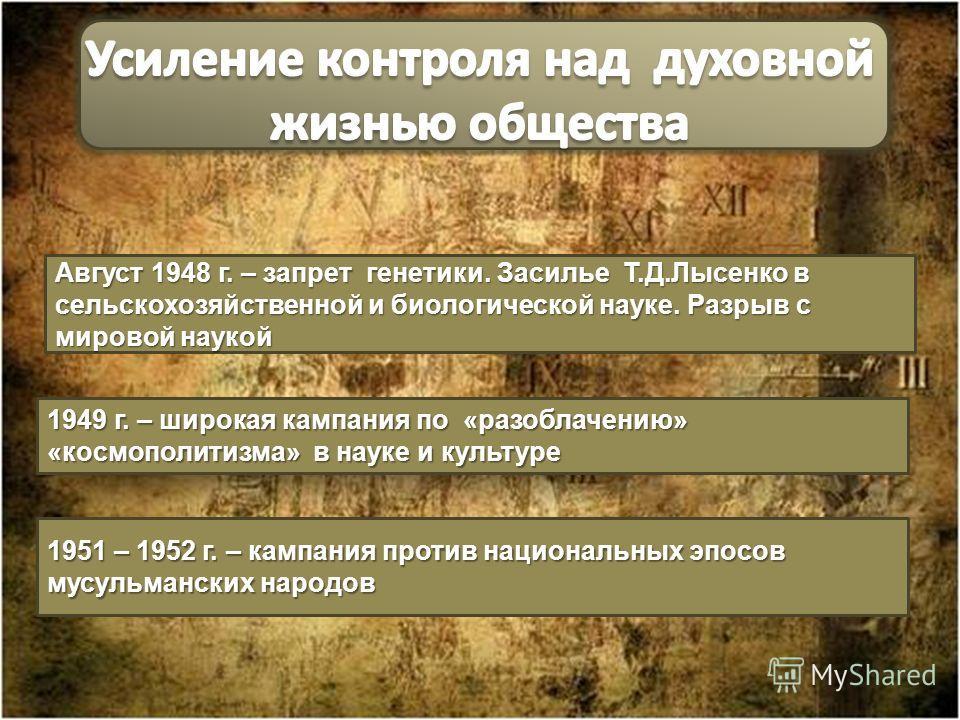 Август 1948 г. – запрет генетики. Засилье Т.Д.Лысенко в сельскохозяйственной и биологической науке. Разрыв с мировой наукой 1949 г. – широкая кампания по «разоблачению» «космополитизма» в науке и культуре 1951 – 1952 г. – кампания против национальных