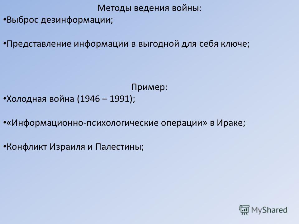 Методы ведения войны: Выброс дезинформации; Представление информации в выгодной для себя ключе; Пример: Холодная война (1946 – 1991); «Информационно-психологические операции» в Ираке; Конфликт Израиля и Палестины;