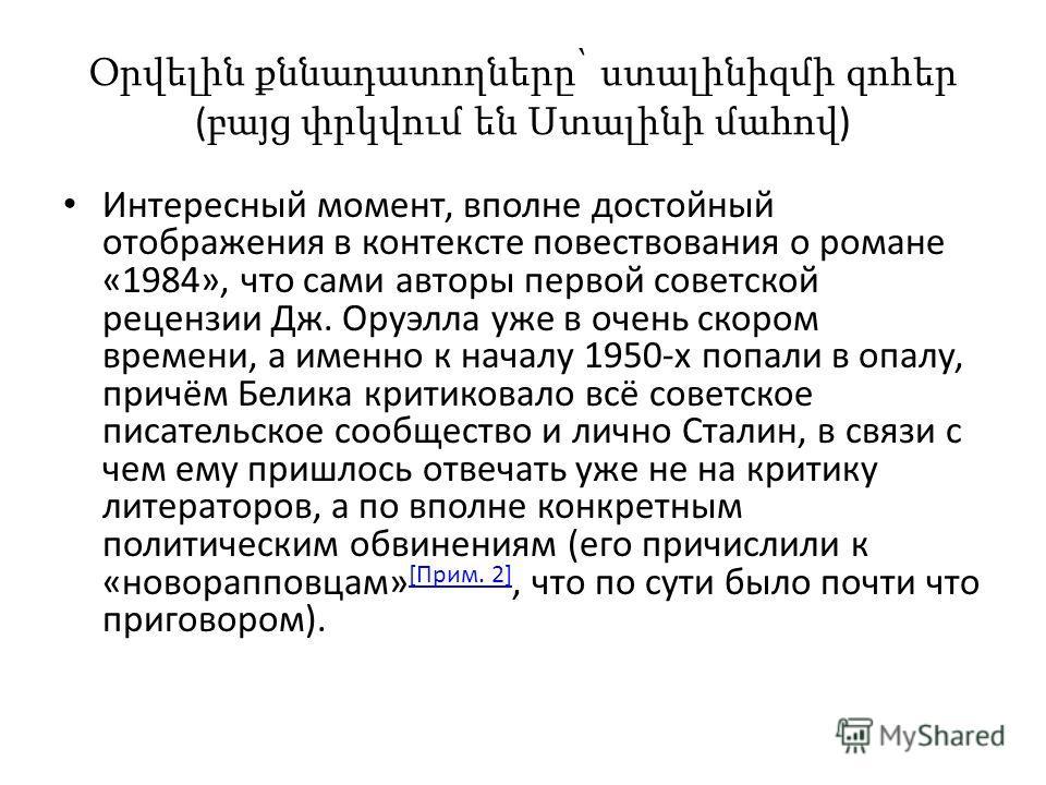 Օրվելին քննադատողները՝ ստալինիզմի զոհեր ( բայց փրկվում են Ստալինի մահով ) Интересный момент, вполне достойный отображения в контексте повествования о романе «1984», что сами авторы первой советской рецензии Дж. Оруэлла уже в очень скором времени, а и