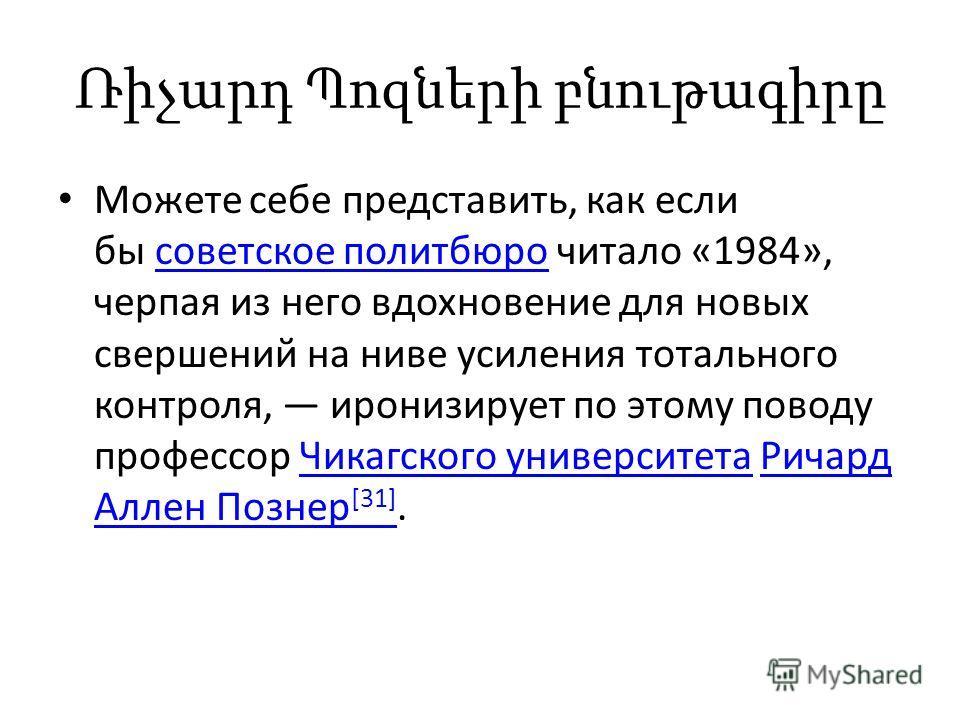 Ռիչարդ Պոզների բնութագիրը Можете себе представить, как если бы советское политбюро читало «1984», черпая из него вдохновение для новых свершений на ниве усиления тотального контроля, иронизирует по этому поводу профессор Чикагского университета Ричар