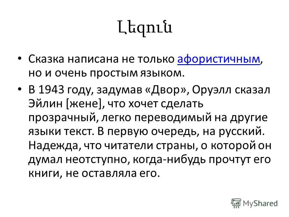 Լեզուն Сказка написана не только афористичным, но и очень простым языком.афористичным В 1943 году, задумав «Двор», Оруэлл сказал Эйлин [жене], что хочет сделать прозрачный, легко переводимый на другие языки текст. В первую очередь, на русский. Надежд