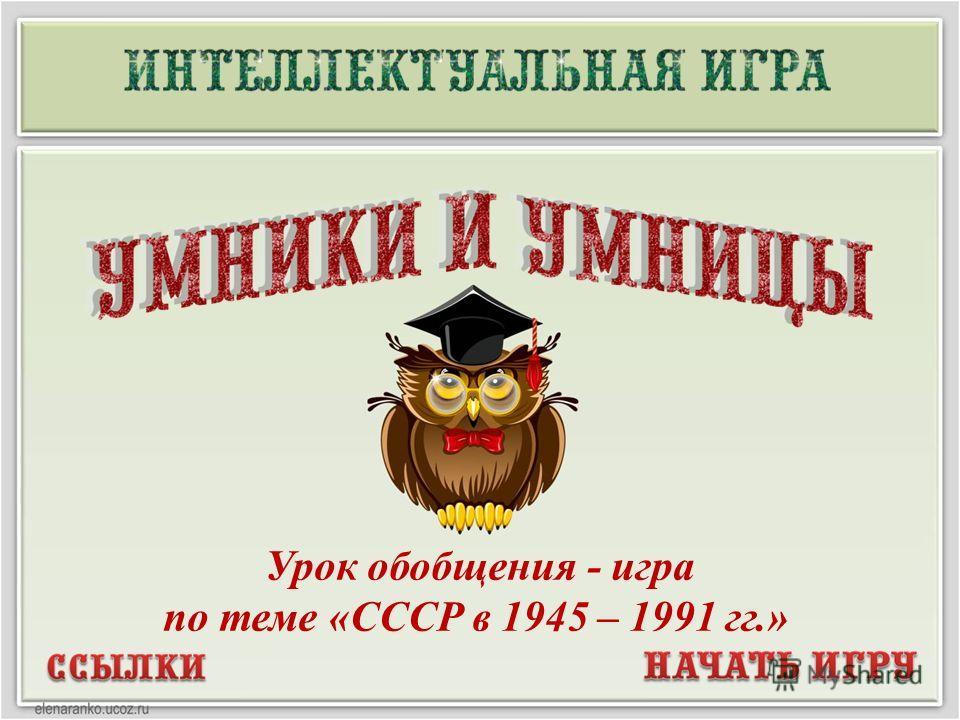 Урок обобщения - игра по теме «СССР в 1945 – 1991 гг.»