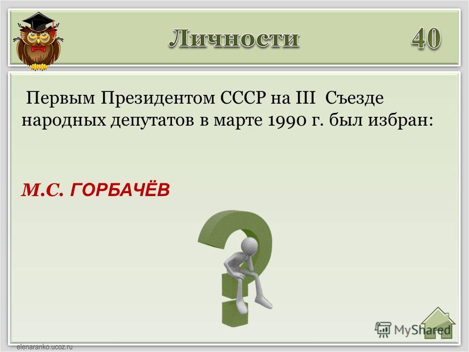 М.С. ГОРБАЧЁВ Первым Президентом СССР на III Съезде народных депутатов в марте 1990 г. был избран: