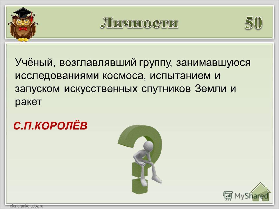 С.П.КОРОЛЁВ Учёный, возглавлявший группу, занимавшуюся исследованиями космоса, испытанием и запуском искусственных спутников Земли и ракет