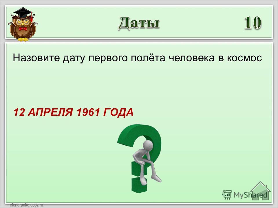 12 АПРЕЛЯ 1961 ГОДА Назовите дату первого полёта человека в космос