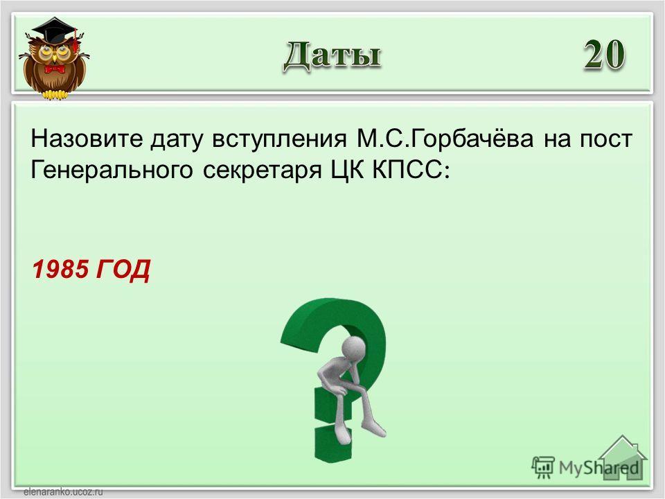1985 ГОД Назовите дату вступления М.С.Горбачёва на пост Генерального секретаря ЦК КПСС :