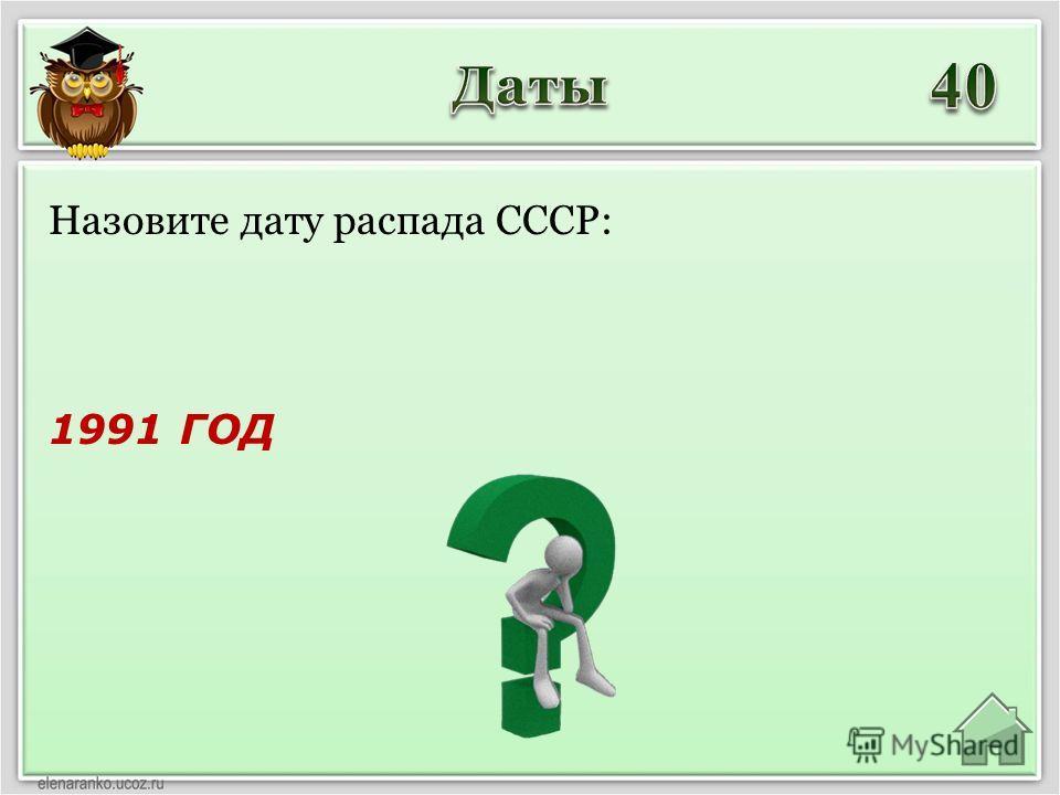 1991 ГОД Назовите дату распада СССР: