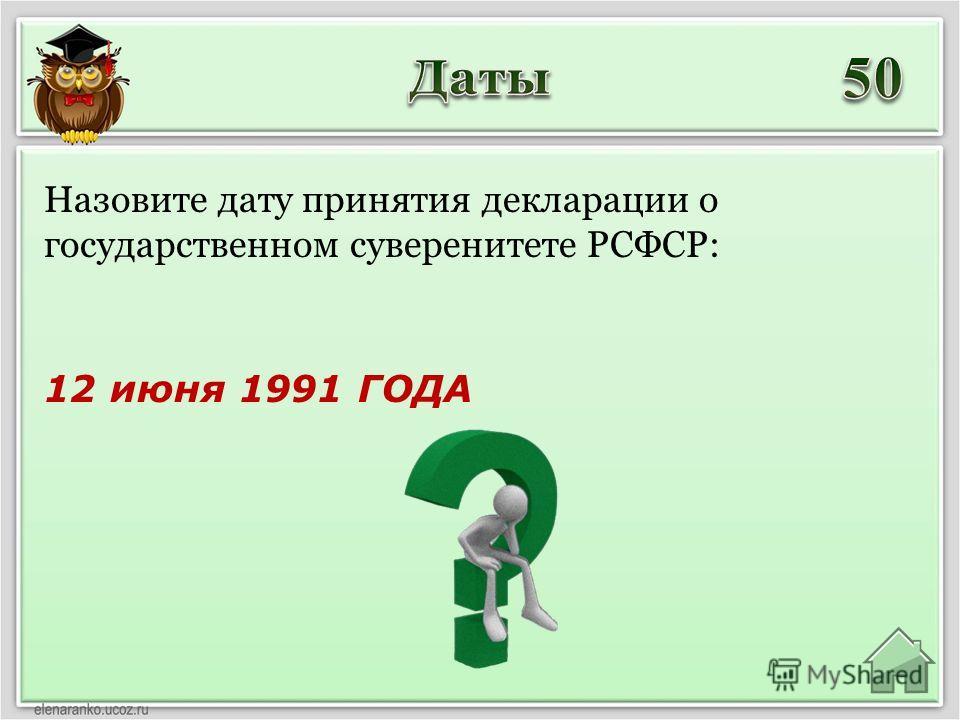 12 июня 1991 ГОДА Назовите дату принятия декларации о государственном суверенитете РСФСР: