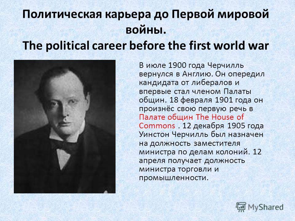 Политическая карьера до Первой мировой войны. The political career before the first world war В июле 1900 года Черчилль вернулся в Англию. Он опередил кандидата от либералов и впервые стал членом Палаты общин. 18 февраля 1901 года он произнёс свою пе