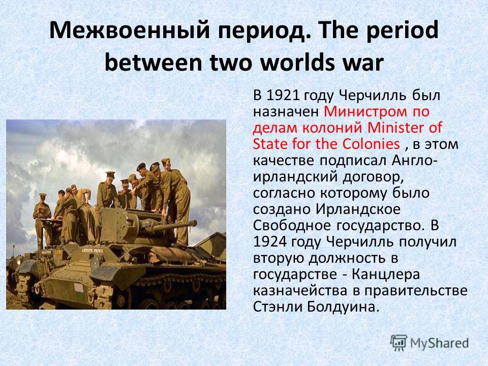 Межвоенный период. The period between two worlds war В 1921 году Черчилль был назначен Министром по делам колоний Minister of State for the Colonies, в этом качестве подписал Англо- ирландский договор, согласно которому было создано Ирландское Свобод